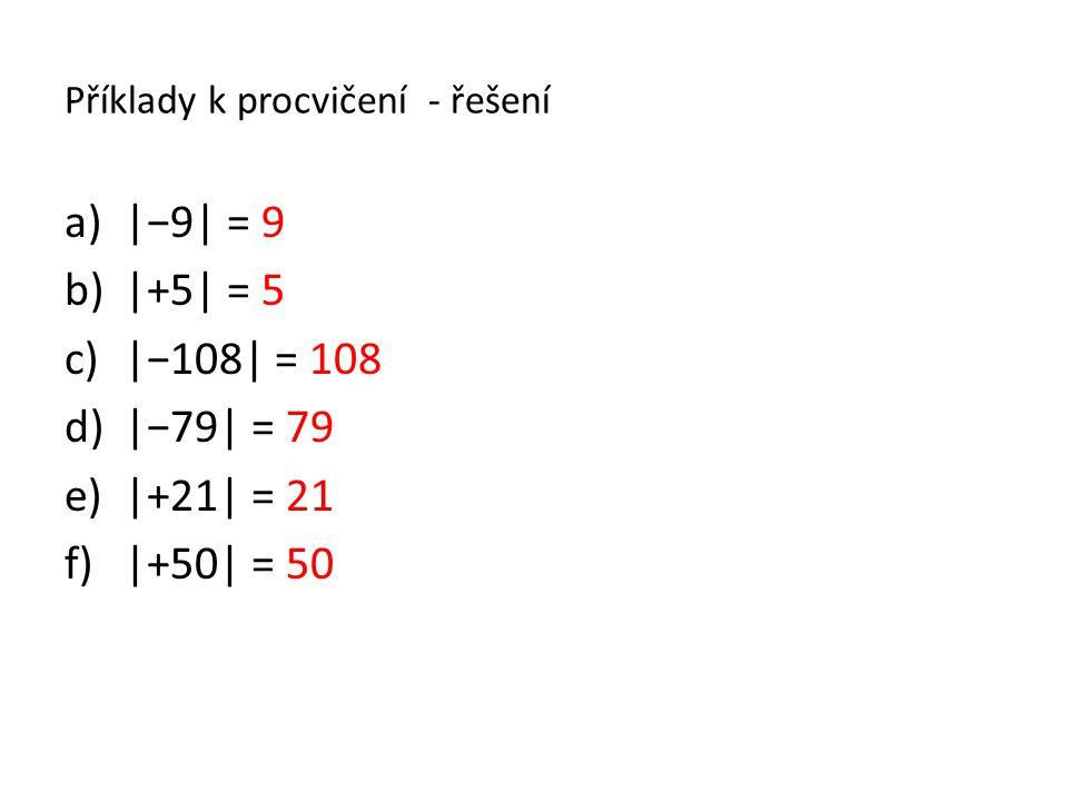 Příklady k procvičení - řešení a)|−9| = 9 b)|+5| = 5 c)|−108| = 108 d)|−79| = 79 e)|+21| = 21 f)|+50| = 50