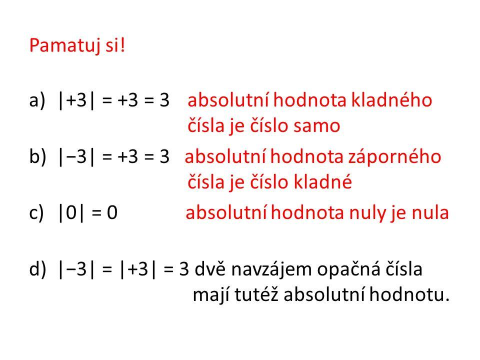 Pamatuj si! a)|+3| = +3 = 3 absolutní hodnota kladného čísla je číslo samo b)|−3| = +3 = 3 absolutní hodnota záporného čísla je číslo kladné c)|0| = 0