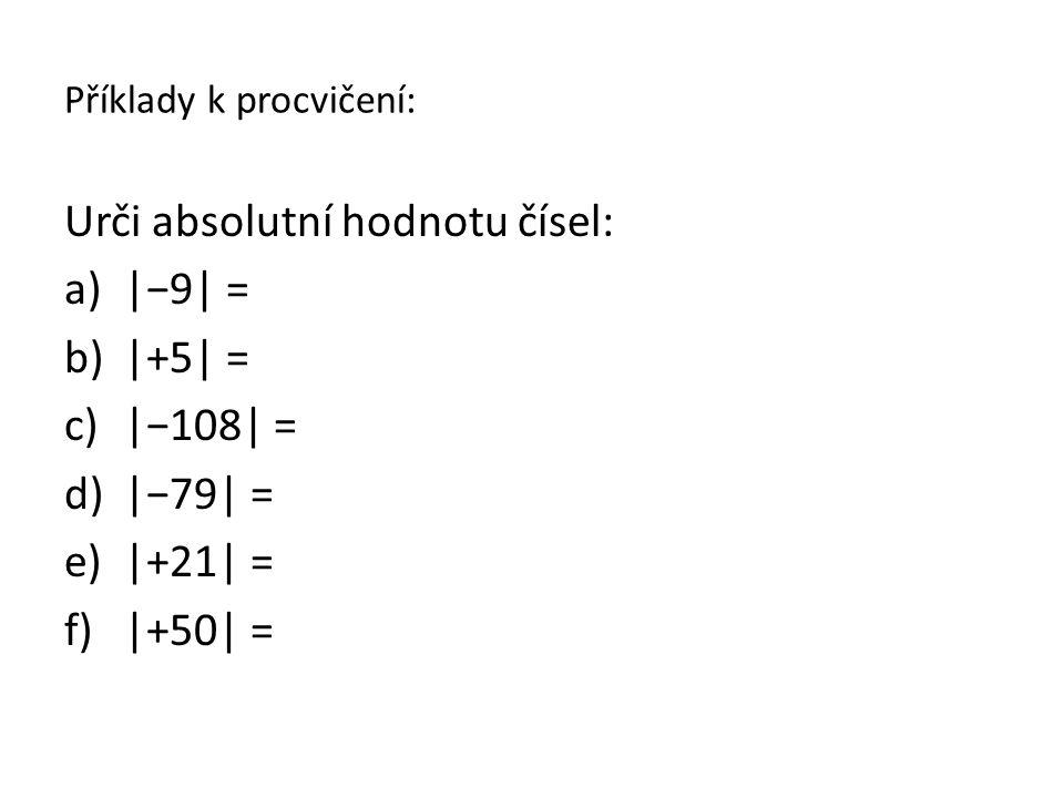 Příklady k procvičení: Urči absolutní hodnotu čísel: a)|−9| = b)|+5| = c)|−108| = d)|−79| = e)|+21| = f)|+50| =