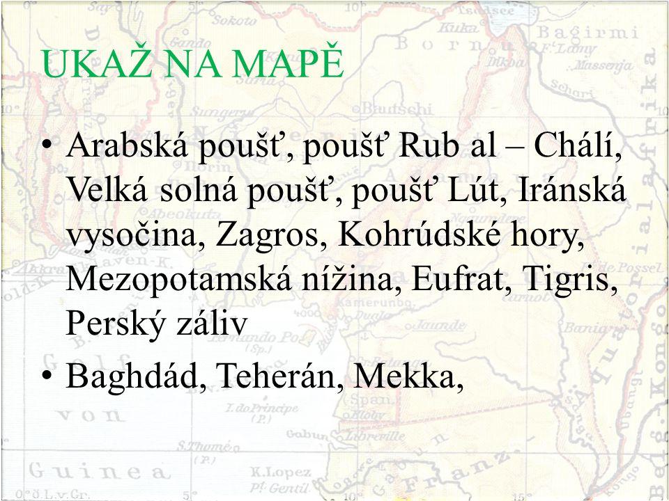 UKAŽ NA MAPĚ Arabská poušť, poušť Rub al – Chálí, Velká solná poušť, poušť Lút, Iránská vysočina, Zagros, Kohrúdské hory, Mezopotamská nížina, Eufrat, Tigris, Perský záliv Baghdád, Teherán, Mekka,