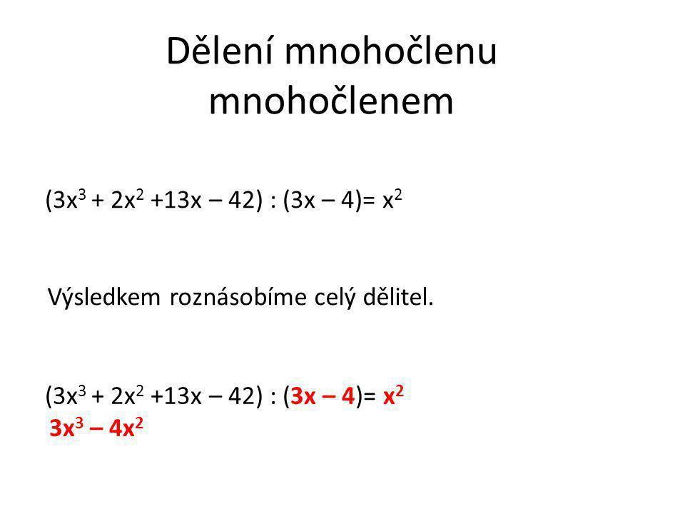 Dělení mnohočlenu mnohočlenem Výsledkem roznásobíme celý dělitel. (3x 3 + 2x 2 +13x – 42) : (3x – 4)= x 2 3x 3 – 4x 2