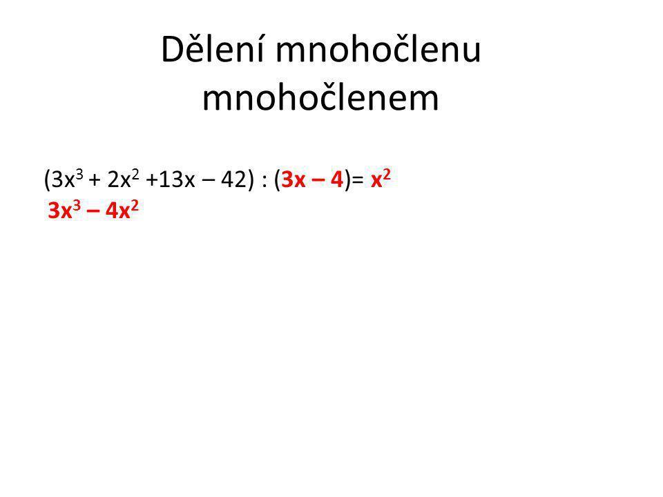 Dělení mnohočlenu mnohočlenem (3x 3 + 2x 2 +13x – 42) : (3x – 4)= x 2 3x 3 – 4x 2