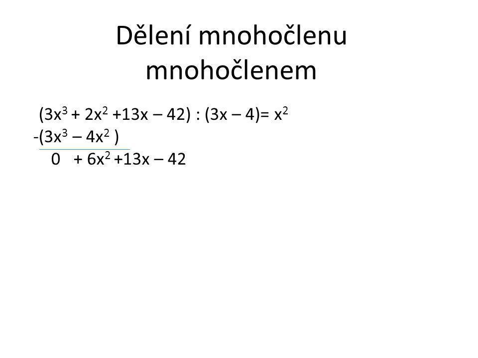 Dělení mnohočlenu mnohočlenem (3x 3 + 2x 2 +13x – 42) : (3x – 4)= x 2 -(3x 3 – 4x 2 ) 0 + 6x 2 +13x – 42