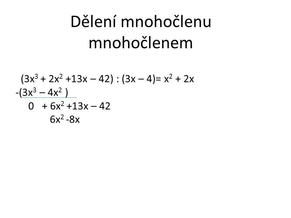 Dělení mnohočlenu mnohočlenem (3x 3 + 2x 2 +13x – 42) : (3x – 4)= x 2 + 2x -(3x 3 – 4x 2 ) 0 + 6x 2 +13x – 42 6x 2 -8x