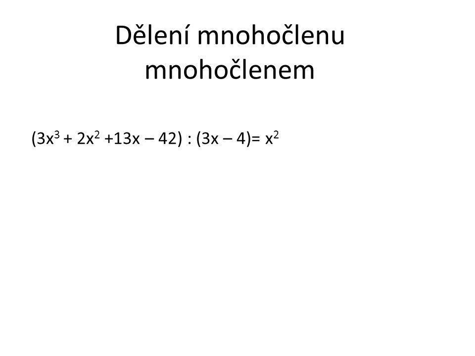 Dělení mnohočlenu mnohočlenem (3x 3 + 2x 2 +13x – 42) : (3x – 4)= x 2 + 2x -(3x 3 – 4x 2 ) 0 + 6x 2 +13x – 42 -(6x 2 -8x)