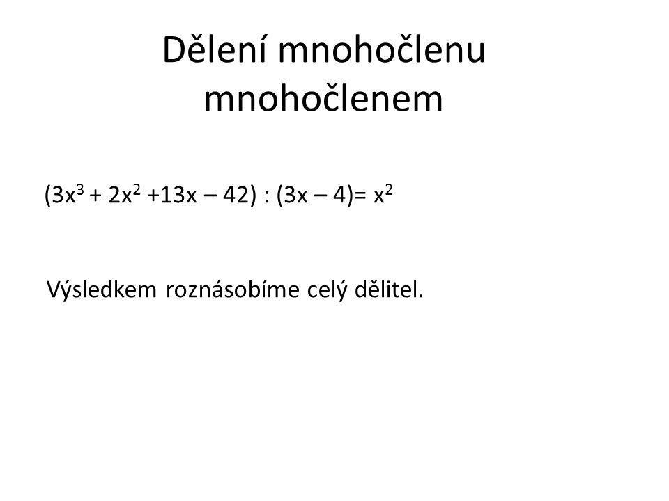 Dělení mnohočlenu mnohočlenem Výsledkem roznásobíme celý dělitel. (3x 3 + 2x 2 +13x – 42) : (3x – 4)= x 2
