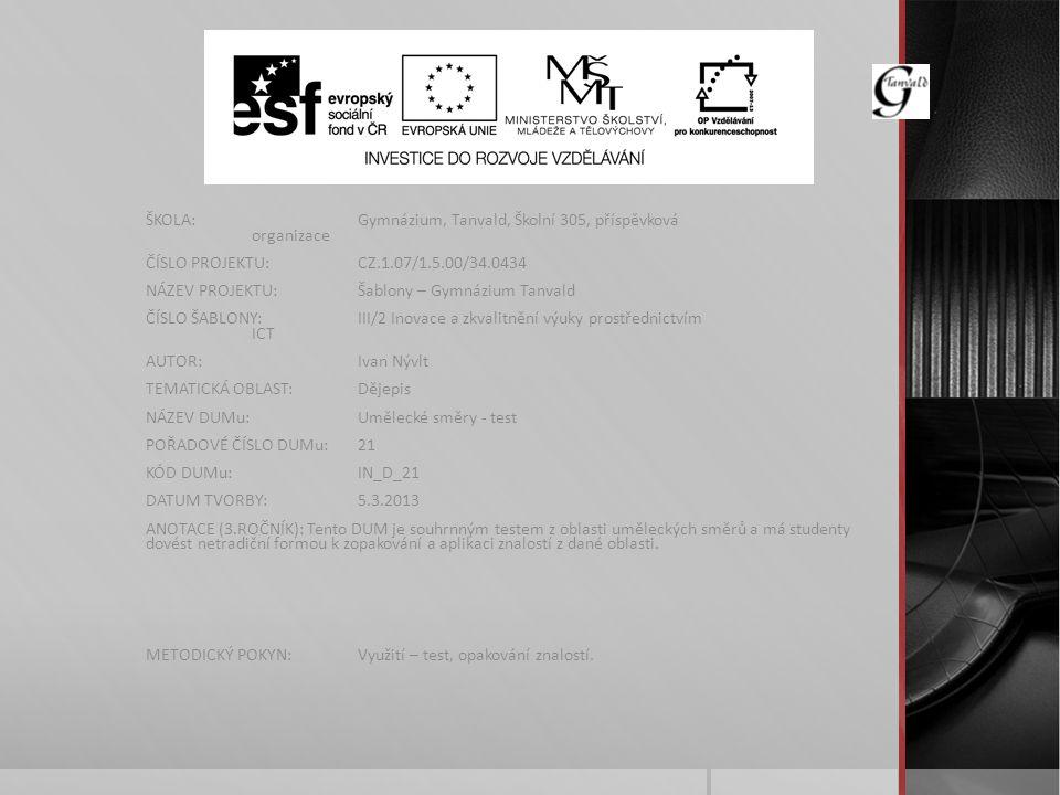 ŠKOLA:Gymnázium, Tanvald, Školní 305, příspěvková organizace ČÍSLO PROJEKTU:CZ.1.07/1.5.00/34.0434 NÁZEV PROJEKTU:Šablony – Gymnázium Tanvald ČÍSLO ŠABLONY:III/2 Inovace a zkvalitnění výuky prostřednictvím ICT AUTOR:Ivan Nývlt TEMATICKÁ OBLAST:Dějepis NÁZEV DUMu:Umělecké směry - test POŘADOVÉ ČÍSLO DUMu:21 KÓD DUMu:IN_D_21 DATUM TVORBY:5.3.2013 ANOTACE (3.ROČNÍK): Tento DUM je souhrnným testem z oblasti uměleckých směrů a má studenty dovést netradiční formou k zopakování a aplikaci znalostí z dané oblasti.