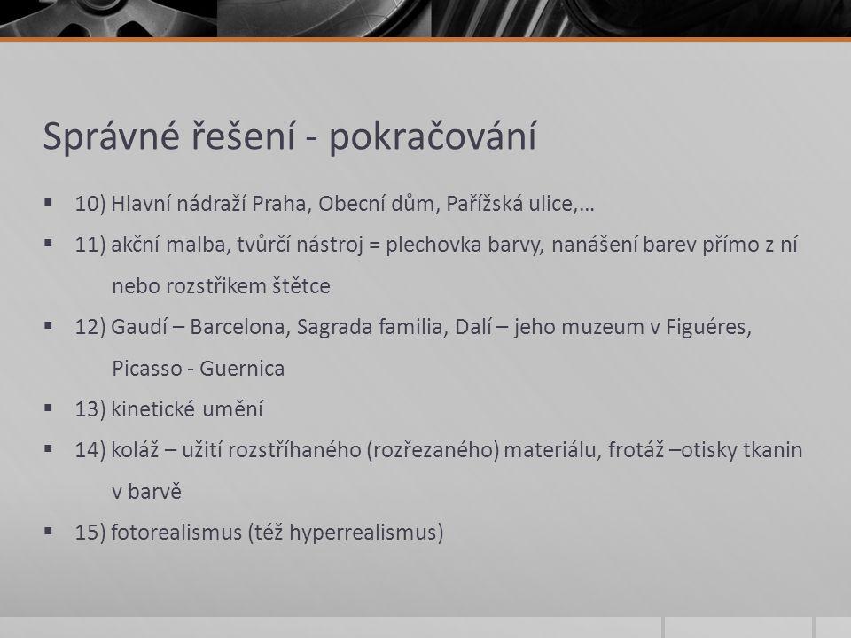 Správné řešení - pokračování  10) Hlavní nádraží Praha, Obecní dům, Pařížská ulice,…  11) akční malba, tvůrčí nástroj = plechovka barvy, nanášení barev přímo z ní nebo rozstřikem štětce  12) Gaudí – Barcelona, Sagrada familia, Dalí – jeho muzeum v Figuéres, Picasso - Guernica  13) kinetické umění  14) koláž – užití rozstříhaného (rozřezaného) materiálu, frotáž –otisky tkanin v barvě  15) fotorealismus (též hyperrealismus)