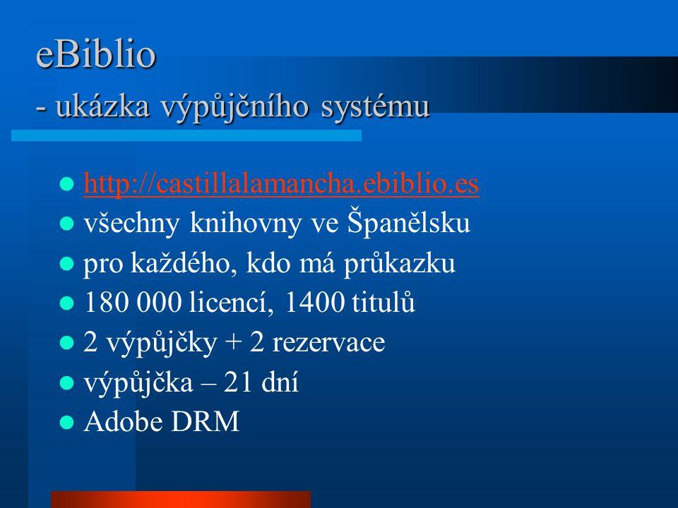 eBiblio - ukázka výpůjčního systému http://castillalamancha.ebiblio.es všechny knihovny ve Španělsku pro každého, kdo má průkazku 180 000 licencí, 1400 titulů 2 výpůjčky + 2 rezervace výpůjčka – 21 dní Adobe DRM
