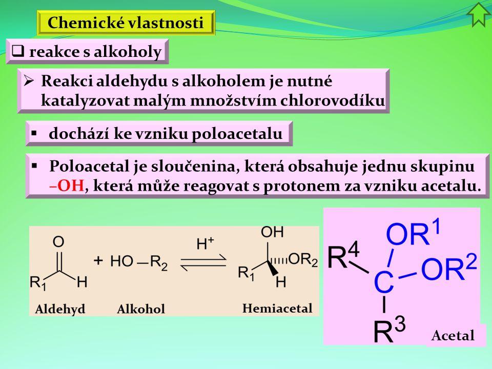 Chemické vlastnosti  dochází ke vzniku poloacetalu  reakce s alkoholy  Reakci aldehydu s alkoholem je nutné katalyzovat malým množstvím chlorovodík