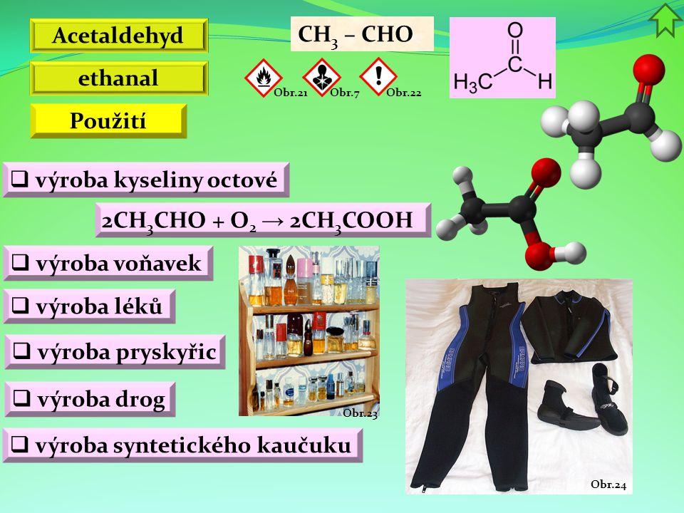 Obr.24 Obr.23 Acetaldehyd 2CH 3 CHO + O 2 → 2CH 3 COOH  výroba kyseliny octové CH 3 – CHO ethanal  výroba syntetického kaučuku  výroba voňavek Obr.