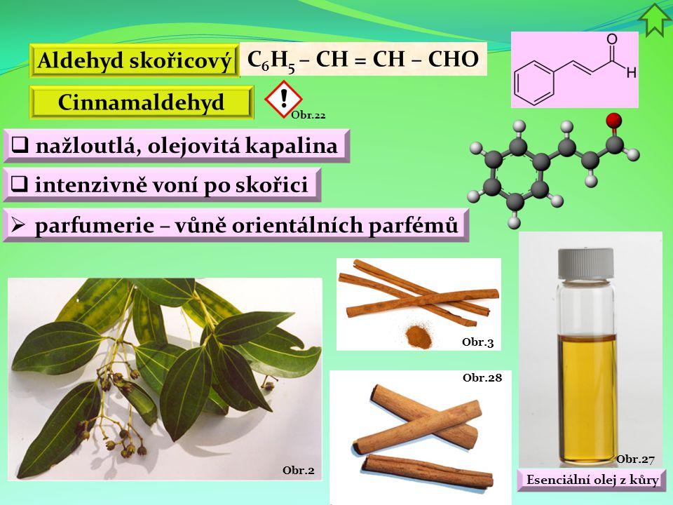 Obr.27 Esenciální olej z kůry Obr.28 Obr.3 Obr.2 Aldehyd skořicový C 6 H 5 – CH = CH – CHO  nažloutlá, olejovitá kapalina Cinnamaldehyd Obr.22  inte