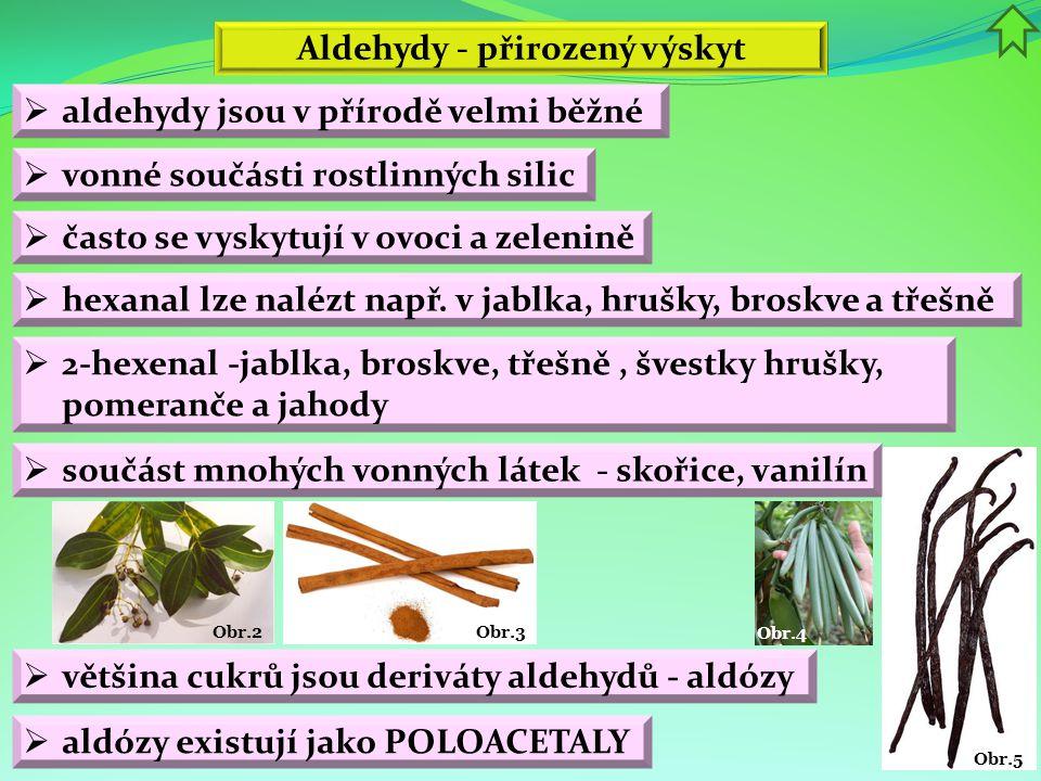 Obr.5 Obr.4 Obr.3 Obr.2 Aldehydy - přirozený výskyt  aldehydy jsou v přírodě velmi běžné  vonné součásti rostlinných silic  2-hexenal -jablka, bros