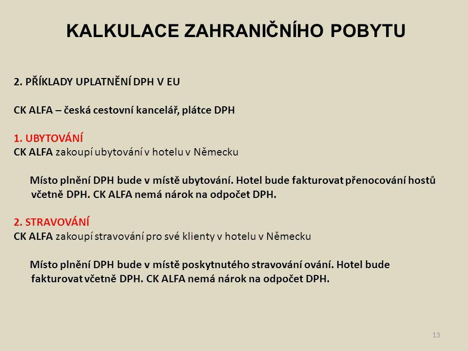 13 KALKULACE ZAHRANIČNÍHO POBYTU 2. PŘÍKLADY UPLATNĚNÍ DPH V EU CK ALFA – česká cestovní kancelář, plátce DPH 1. UBYTOVÁNÍ CK ALFA zakoupí ubytování v