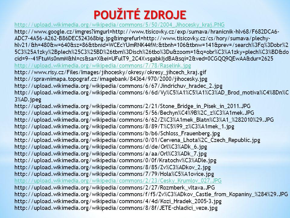 POUŽITÉ ZDROJE http://upload.wikimedia.org/wikipedia/commons/5/50/2004_Jihocesky_kraj.PNG http://www.google.cz/imgres?imgurl=http://www.tisicovky.cz/exp/sumava/hranicnik-hlv68/F682DCA6- ADC7-4A56-A262-B86DEC524368big.jpg&imgrefurl=http://www.tisicovky.cz/cs/hory/sumava/plechy- hlv21/&h=480&w=640&sz=86&tbnid=WCEcYUmRNK44fM:&tbnh=106&tbnw=141&prev=/search%3Fq%3Dobr%2 5C3%25A1zky%2Bplech%25C3%25BD%26tbm%3Disch%26tbo%3Du&zoom=1&q=obr%C3%A1zky+plech%C3%BD&do cid=9--41FtuMs0nmM&hl=cs&sa=X&ei=UFulT9_2C4XvsgabkIjdBA&sqi=2&ved=0CGQQ9QEwAA&dur=2625 http://upload.wikimedia.org/wikipedia/commons/7/78/Raselink.jpg http://www.risy.cz/Files/Images/jihocesky/okresy/okresy_jihcech_kraj.gif http://spravnimapa.topograf.cz/imagebank/84364/970/2000/jihocesky.jpg http://upload.wikimedia.org/wikipedia/commons/6/67/Jindrichuv_hradec_2.jpg http://upload.wikimedia.org/wikipedia/commons/6/6d/Vy%C5%A1%C5%A1%C3%AD_Brod_motiva%C4%8Dn%C 3%AD.jpeg http://upload.wikimedia.org/wikipedia/commons/2/21/Stone_Bridge_in_Pisek_in_2011.JPG http://upload.wikimedia.org/wikipedia/commons/5/56/Bechyn%C4%9B%2C_z%C3%A1mek.JPG http://upload.wikimedia.org/wikipedia/commons/6/62/Z%C3%A1mek_Blatn%C3%A1_%282010%29.JPG http://upload.wikimedia.org/wikipedia/commons/8/89/T%C5%99_z%C3%A1mek_1.jpg http://upload.wikimedia.org/wikipedia/commons/b/b6/Schloss_Frauenberg.jpg http://upload.wikimedia.org/wikipedia/commons/0/01/Cervena_Lhota%2C_Czech_Republic.jpg http://upload.wikimedia.org/wikipedia/commons/d/de/Orl%C3%ADk_6.jpg http://upload.wikimedia.org/wikipedia/commons/a/aa/Orl%C3%ADk_7.jpg http://upload.wikimedia.org/wikipedia/commons/0/0f/Kratochv%C3%ADle.jpg http://upload.wikimedia.org/wikipedia/commons/8/85/Zv%C3%ADkov_2.jpg http://upload.wikimedia.org/wikipedia/commons/7/79/Hola%C5%A1ovice.jpg http://upload.wikimedia.org/wikipedia/commons/2/23/Cesky_Krumlov_027.JPG http://upload.wikimedia.org/wikipedia/commons/2/27/Rozmberk_vltava.JPG http://upload.wikimedia.org/wikipedia/commons/f/f5/Zv%C3%ADkov_Castle_from_Kopaniny_%
