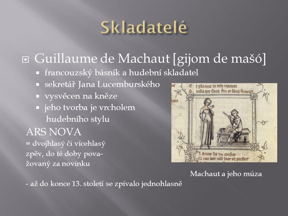  Guillaume de Machaut [gijom de mašó]  francouzský básník a hudební skladatel  sekretář Jana Lucemburského  vysvěcen na kněze  jeho tvorba je vrcholem hudebního stylu ARS NOVA = dvojhlasý či vícehlasý zpěv, do té doby pova- žovaný za novinku Machaut a jeho múza - až do konce 13.
