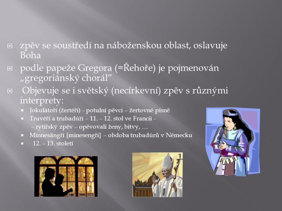 """ zpěv se soustředí na náboženskou oblast, oslavuje Boha  podle papeže Gregora (=Řehoře) je pojmenován """"gregoriánský chorál  Objevuje se i světský (necírkevní) zpěv s různými interprety:  Jokulátoři (žertéři) - potulní pěvci – žertovné písně  Truvéři a trubadúři – 11."""