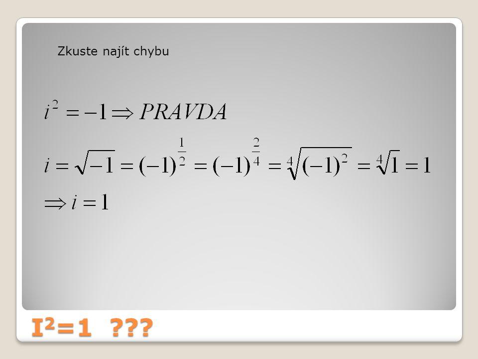 Že žádná není.Ale je I 2 =1 ??. Umocňovat lze pouze zlomkem v základním tvaru.
