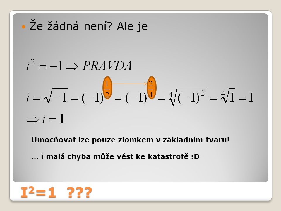 Že žádná není? Ale je I 2 =1 ??? Umocňovat lze pouze zlomkem v základním tvaru! … i malá chyba může vést ke katastrofě :D