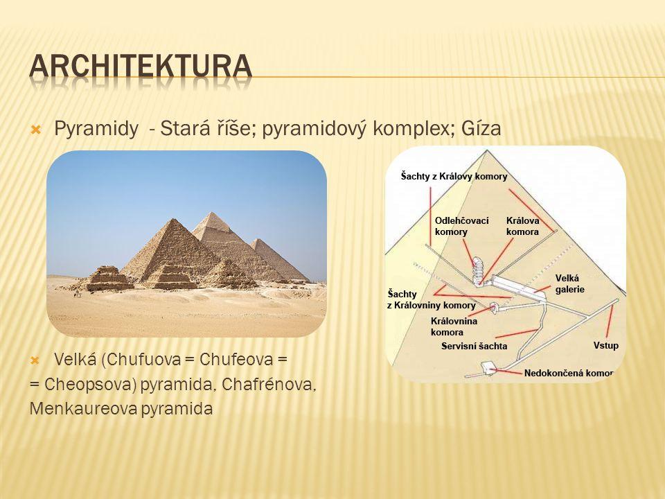  Pyramidy - Stará říše; pyramidový komplex; Gíza  Velká (Chufuova = Chufeova = = Cheopsova) pyramida, Chafrénova, Menkaureova pyramida