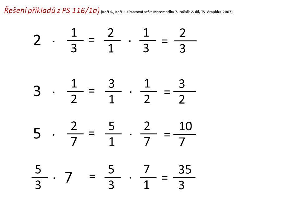 Řešení příkladů z PS 116/1a) (Kočí S., Kočí L.: Pracovní sešit Matematika 7. ročník 2. díl, TV Graphics 2007) 2 1 = 1 3. 2 3 3 1 = 1 2. 3 2 5 3 = 7 1.