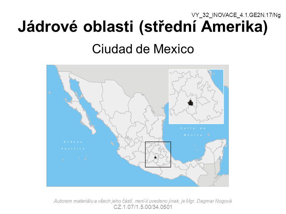 Jádrové oblasti (střední Amerika) Ciudad de Mexico Autorem materiálu a všech jeho částí, není-li uvedeno jinak, je Mgr. Dagmar Nogová CZ.1.07/1.5.00/3