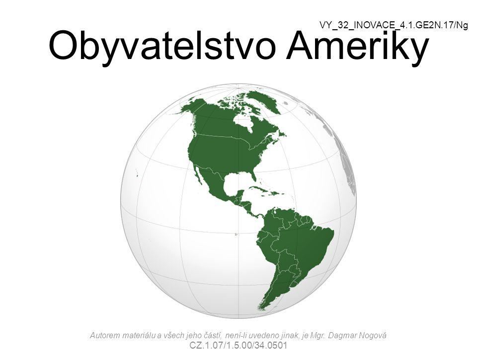Obyvatelstvo Ameriky Autorem materiálu a všech jeho částí, není-li uvedeno jinak, je Mgr. Dagmar Nogová CZ.1.07/1.5.00/34.0501 VY_32_INOVACE_4.1.GE2N.