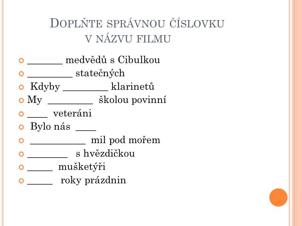 D OPLŇTE SPRÁVNOU ČÍSLOVKU V NÁZVU FILMU _______ medvědů s Cibulkou _________ statečných Kdyby _________ klarinetů My _________ školou povinní ____ ve