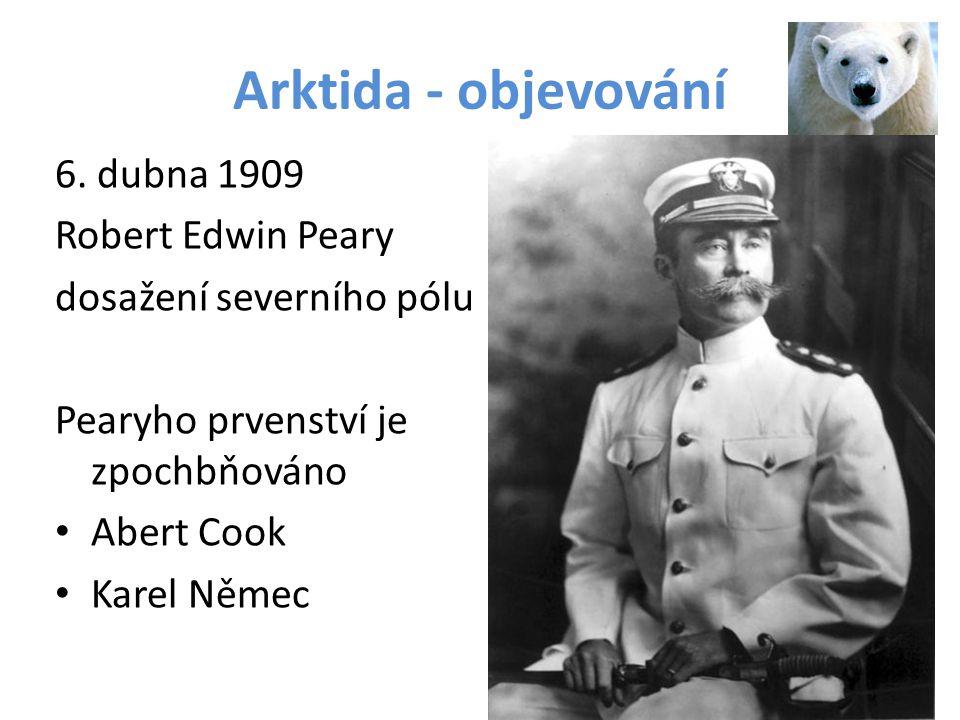 Arktida - objevování 6. dubna 1909 Robert Edwin Peary dosažení severního pólu Pearyho prvenství je zpochbňováno Abert Cook Karel Němec
