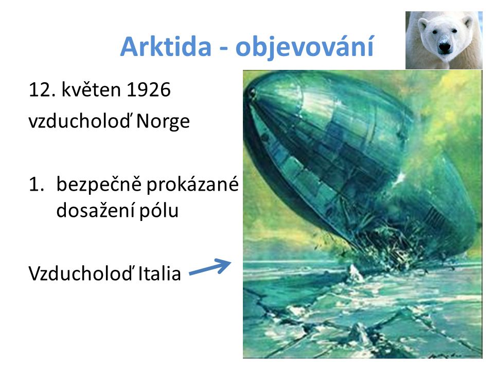 Arktida - objevování 12. květen 1926 vzducholoď Norge 1.bezpečně prokázané dosažení pólu Vzducholoď Italia