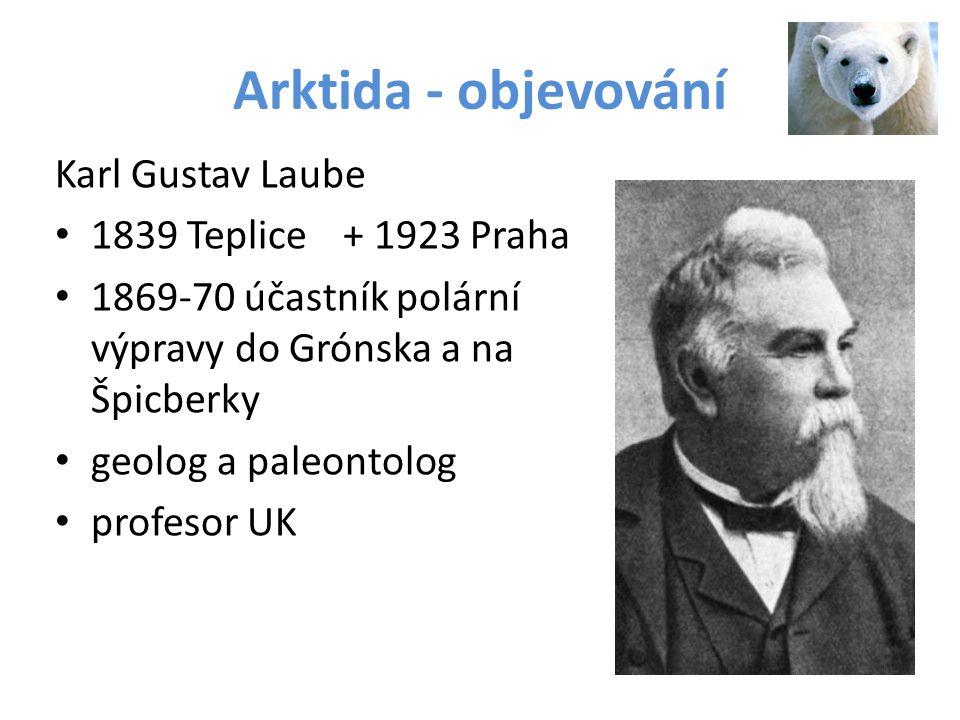 Arktida - objevování Karl Gustav Laube 1839 Teplice+ 1923 Praha 1869-70 účastník polární výpravy do Grónska a na Špicberky geolog a paleontolog profes