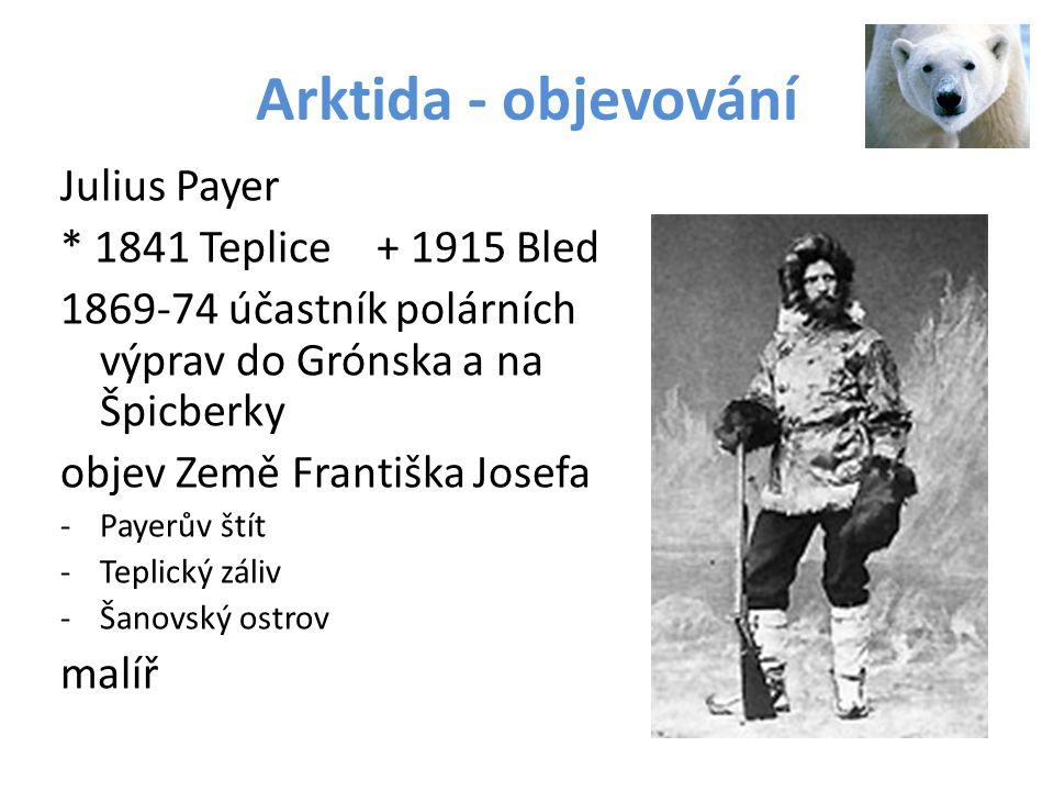 Arktida - objevování Julius Payer * 1841 Teplice+ 1915 Bled 1869-74 účastník polárních výprav do Grónska a na Špicberky objev Země Františka Josefa -P