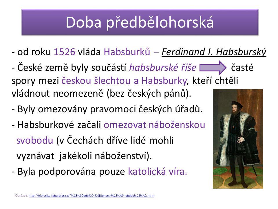 Doba předbělohorská - od roku 1526 vláda Habsburků – Ferdinand I. Habsburský - České země byly součástí habsburské říše časté spory mezi českou šlecht