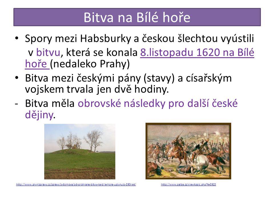 Bitva na Bílé hoře Spory mezi Habsburky a českou šlechtou vyústili v bitvu, která se konala 8.listopadu 1620 na Bílé hoře (nedaleko Prahy) Bitva mezi českými pány (stavy) a císařským vojskem trvala jen dvě hodiny.