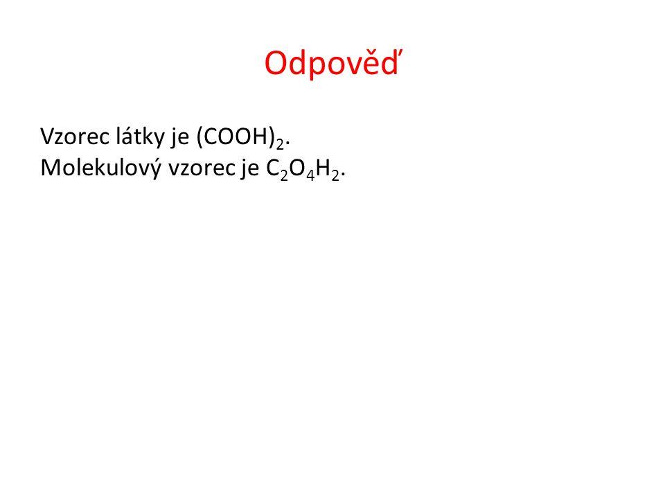 Odpověď Vzorec látky je (COOH) 2. Molekulový vzorec je C 2 O 4 H 2.