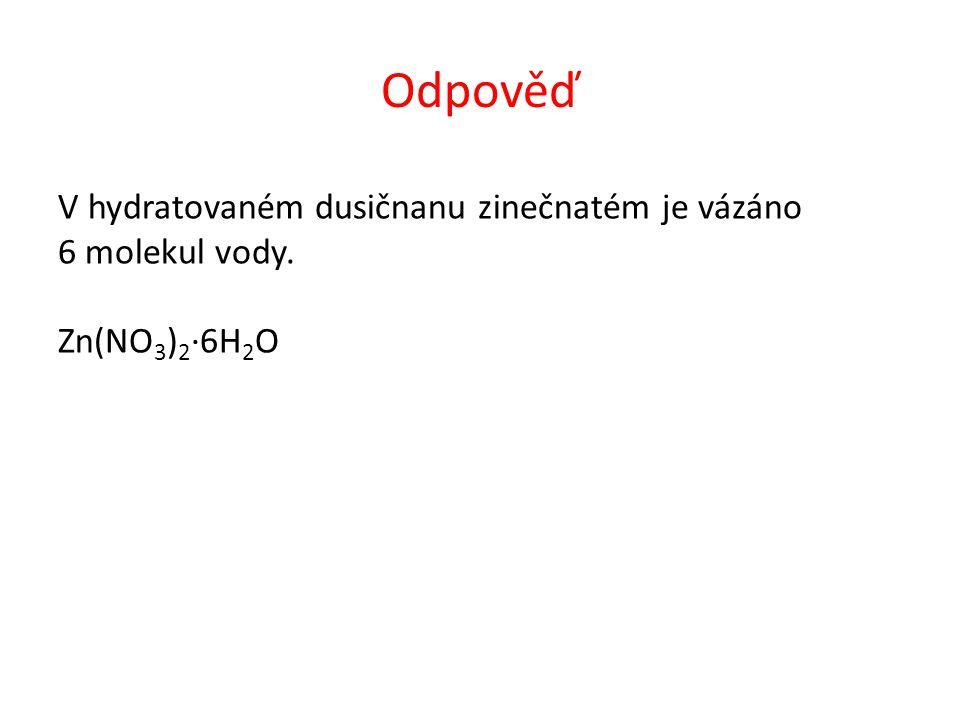 Odpověď V hydratovaném dusičnanu zinečnatém je vázáno 6 molekul vody. Zn(NO 3 ) 2 ∙6H 2 O