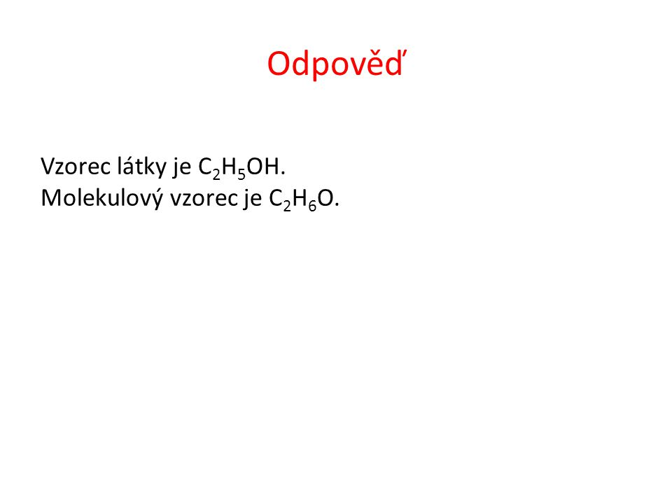 Odpověď Vzorec látky je C 2 H 5 OH. Molekulový vzorec je C 2 H 6 O.