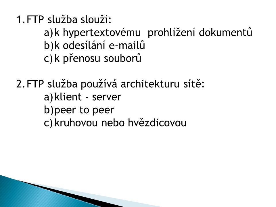 1.FTP služba slouží: a)k hypertextovému prohlížení dokumentů b)k odesílání e-mailů c)k přenosu souborů 2.FTP služba používá architekturu sítě: a)klient - server b)peer to peer c)kruhovou nebo hvězdicovou