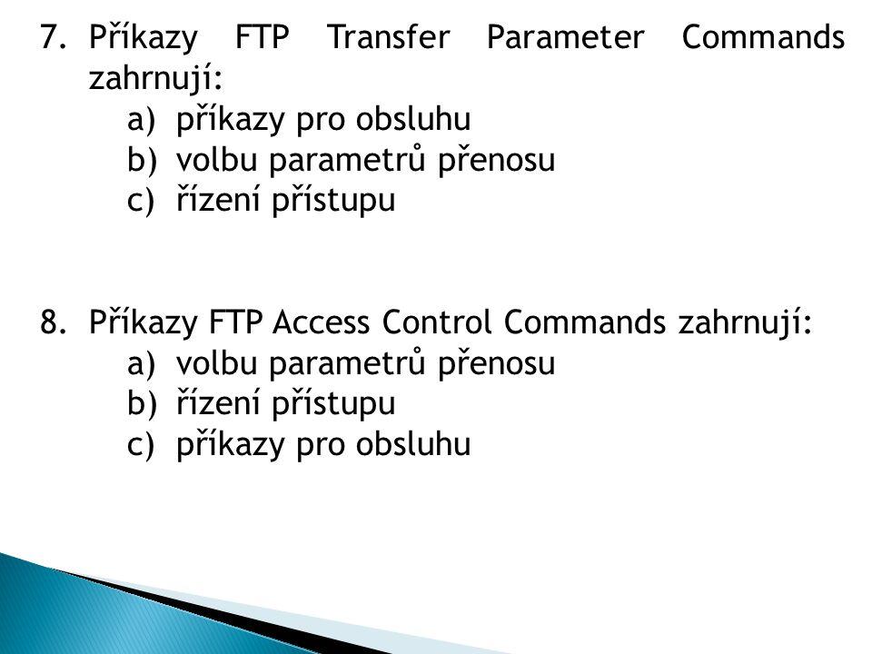 7.Příkazy FTP Transfer Parameter Commands zahrnují: a)příkazy pro obsluhu b)volbu parametrů přenosu c)řízení přístupu 8.Příkazy FTP Access Control Commands zahrnují: a)volbu parametrů přenosu b)řízení přístupu c)příkazy pro obsluhu