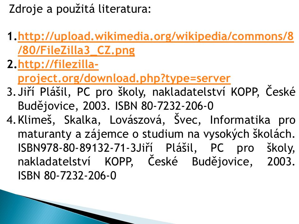 1.http://upload.wikimedia.org/wikipedia/commons/8 /80/FileZilla3_CZ.pnghttp://upload.wikimedia.org/wikipedia/commons/8 /80/FileZilla3_CZ.png 2.http://filezilla- project.org/download.php type=serverhttp://filezilla- project.org/download.php type=server 3.Jiří Plášil, PC pro školy, nakladatelství KOPP, České Budějovice, 2003.
