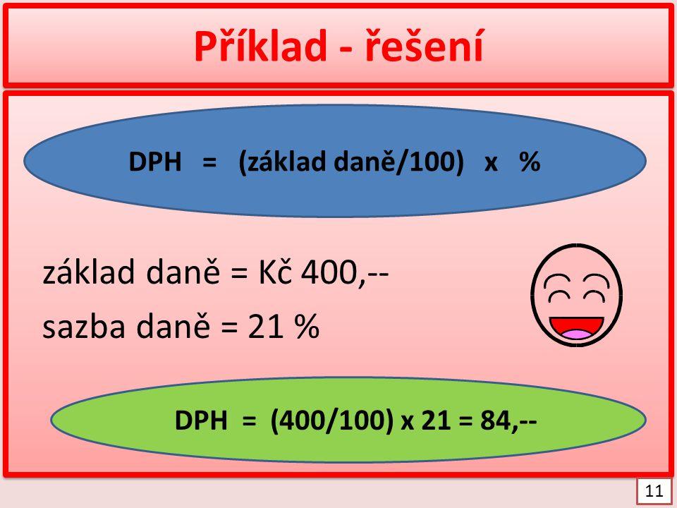 Příklad - řešení základ daně = Kč 400,-- sazba daně = 21 % základ daně = Kč 400,-- sazba daně = 21 % DPH = (základ daně/100) x % DPH = (400/100) x 21