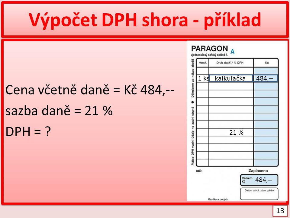 Výpočet DPH shora - příklad Cena včetně daně = Kč 484,-- sazba daně = 21 % DPH = ? Cena včetně daně = Kč 484,-- sazba daně = 21 % DPH = ? kalkulačka48