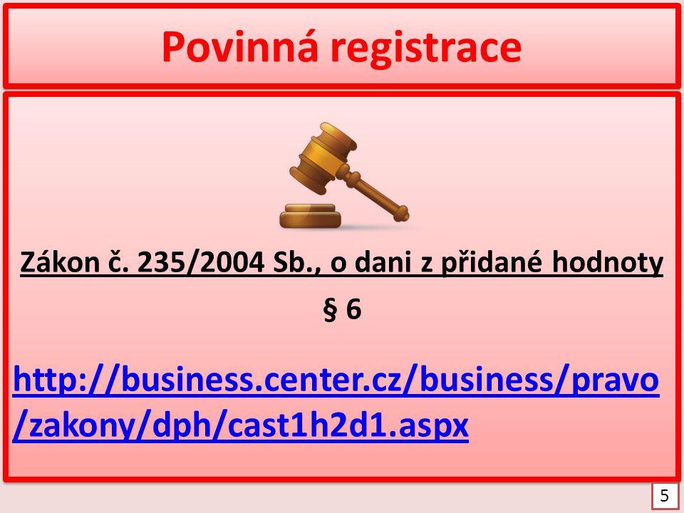 Povinná registrace Zákon č. 235/2004 Sb., o dani z přidané hodnoty § 6 http://business.center.cz/business/pravo /zakony/dph/cast1h2d1.aspx Zákon č. 23