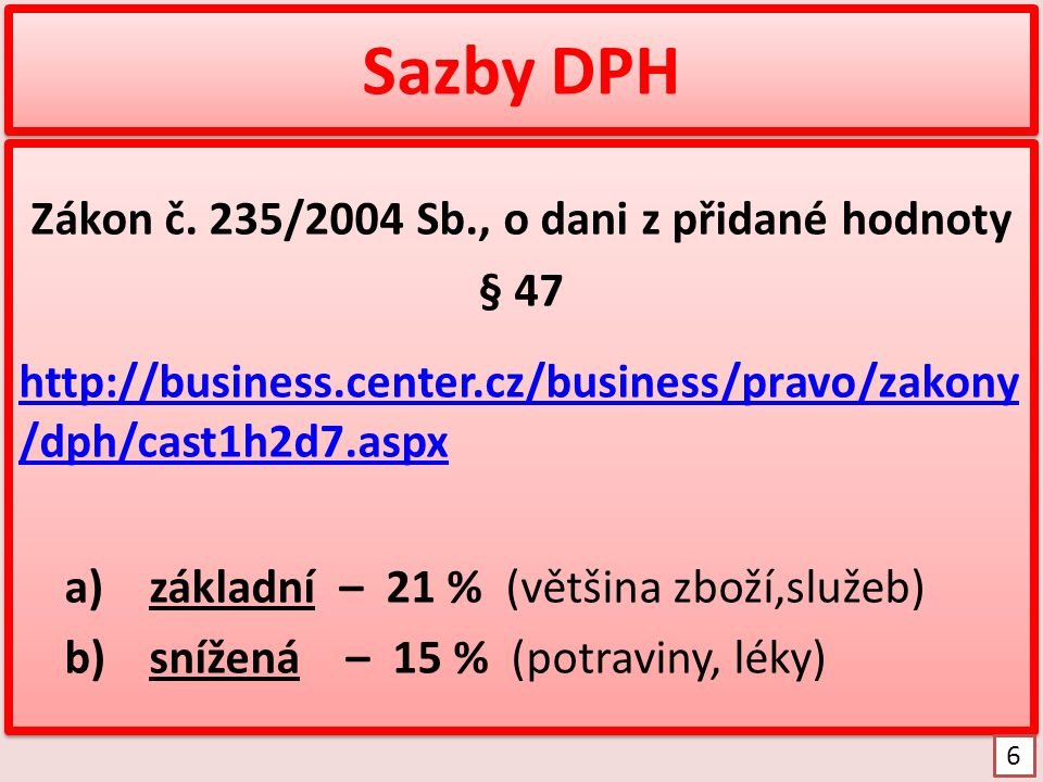 Sazby DPH Zákon č. 235/2004 Sb., o dani z přidané hodnoty § 47 http://business.center.cz/business/pravo/zakony /dph/cast1h2d7.aspx a)základní – 21 % (