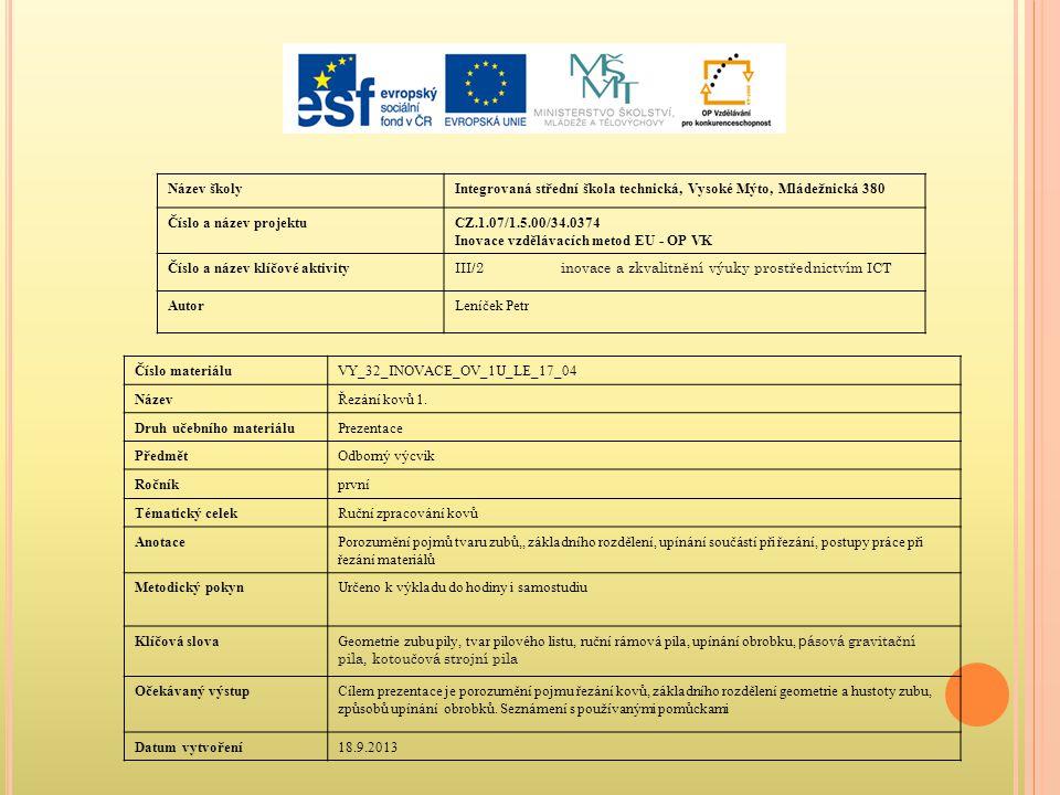 Název školyIntegrovaná střední škola technická, Vysoké Mýto, Mládežnická 380 Číslo a název projektuCZ.1.07/1.5.00/34.0374 Inovace vzdělávacích metod EU - OP VK Číslo a název klíčové aktivity III/2inovace a zkvalitnění výuky prostřednictvím ICT AutorLeníček Petr Číslo materiáluVY_32_INOVACE_OV_1U_LE_17_04 NázevŘezání kovů 1.