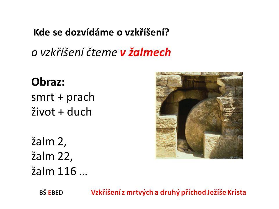 BŠ EBED Vzkříšení z mrtvých a druhý příchod Ježíše Krista o vzkříšení čteme v žalmech Obraz: smrt + prach život + duch žalm 2, žalm 22, žalm 116 … Kde
