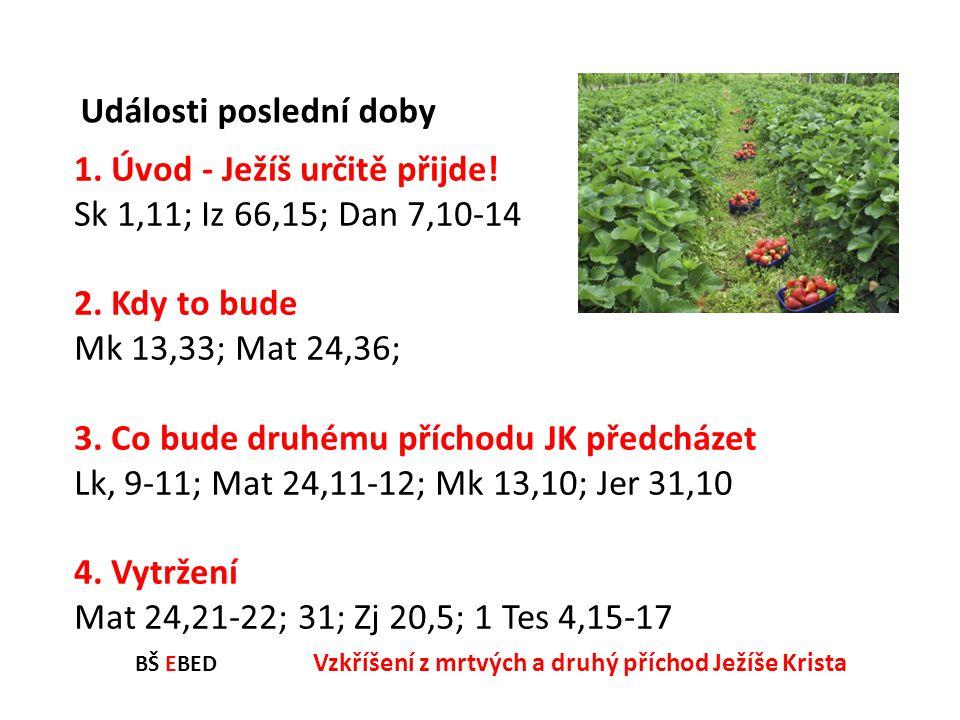 BŠ EBED Vzkříšení z mrtvých a druhý příchod Ježíše Krista 1. Úvod - Ježíš určitě přijde! Sk 1,11; Iz 66,15; Dan 7,10-14 2. Kdy to bude Mk 13,33; Mat 2