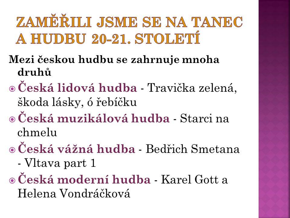 Mezi českou hudbu se zahrnuje mnoha druhů  Česká lidová hudba - Travička zelená, škoda lásky, ó řebíčku  Česká muzikálová hudba - Starci na chmelu 