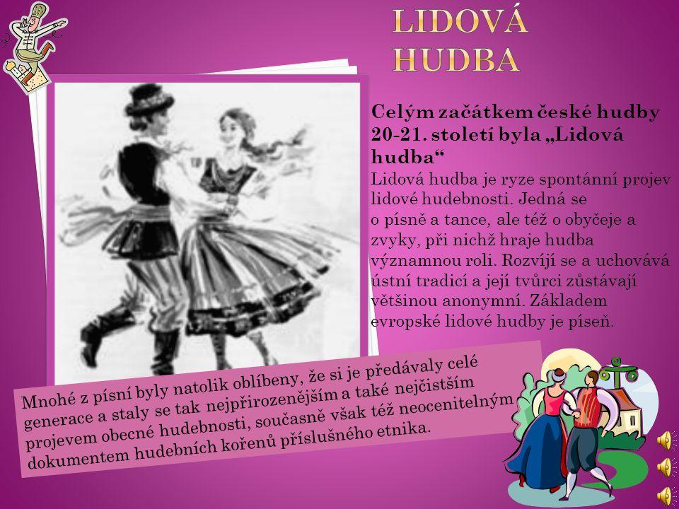 """Celým začátkem české hudby 20-21. století byla """"Lidová hudba"""" Lidová hudba je ryze spontánní projev lidové hudebnosti. Jedná se o písně a tance, ale t"""