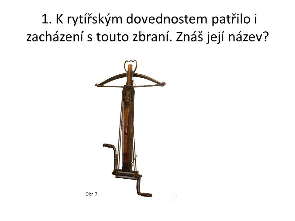 1. K rytířským dovednostem patřilo i zacházení s touto zbraní. Znáš její název? Obr. 7